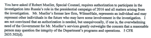 A document from the Department of Justice that reads: You have asked if Robert Mueller, Special Counsel, requires authorization to participate in the investigation into Russia' s role in the presidential campaign of2016 and all matters arising from the investigation. Mr. Mueller's former law firm , WilmerHale, represents an individual and may represent other individuals in the future who may have some involvement in the investigation. I am not convinced that an authorization is needed, but unequivocally , if one is, the overwhelming need of the Government for Mr. Mueller ' s services greatly outweighs the concern that a reasonable person may question the integrity of the Department 's programs and operations. 5 CFR 2635 .502(d).